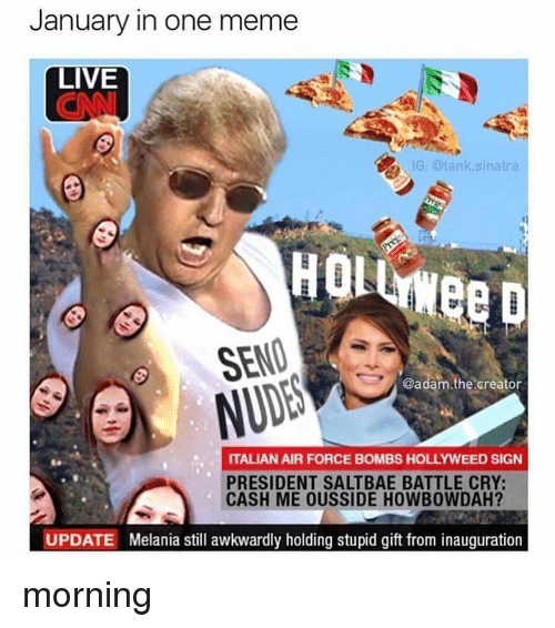 Saltbae: January in one meme  LIVE  G: tank sinatra  HOL  SEND  @adam.the creator  ITALIAN AIR FORCE BOMBS HOLLYWEED SIGN  PRESIDENT SALTBAE BATTLE CRY:  CASH ME OUSSIDE HOWBOWDAH?  UPDATE Melania still awkwardly holding stupid gift from inauguration morning