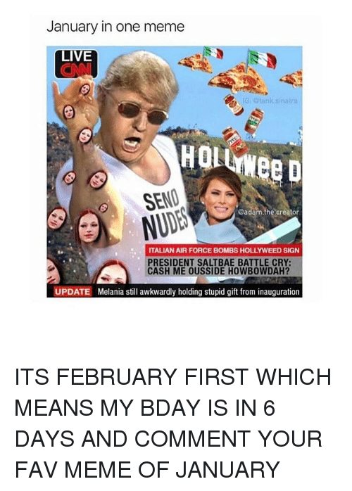 Saltbae: January in one meme  LIVE  IG, otank sinatra  SEND  @adam.the creator  ITALIAN AIR FORCE BOMBS HOLLYWEED SIGN  PRESIDENT SALTBAE BATTLE CRY:  CASH ME OUSSIDE HOWBOWDAH?  UPDATE Melania still awkwardly holding stupid gift from inauguration ITS FEBRUARY FIRST WHICH MEANS MY BDAY IS IN 6 DAYS AND COMMENT YOUR FAV MEME OF JANUARY