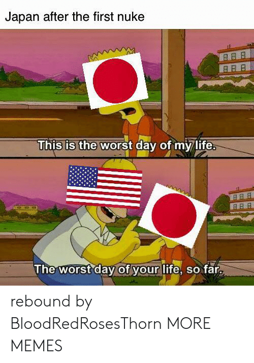 rebound: Japan after the first nuke  This is the worst day of my life.  B BB  The worst day of your life, so far rebound by BloodRedRosesThorn MORE MEMES