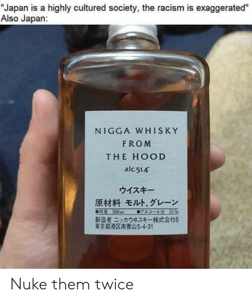 "Hood: ""Japan is a highly cultured society, the racism is exaggerated""  Also Japan:  NIGGA WHISKY  FROM  THE HOOD  alc 514  ウイスキー  原材料 モルト、グレーン  0sR 500ml  07sa- 51%  製造者ニッカウキスキー一株式会社6  東京都港区南青山5-4-31 Nuke them twice"