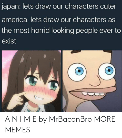 America, Dank, and Memes: japan: lets draw our characters cuter  america: lets draw our characters as  the most horrid looking people ever to  exist A N I M E by MrBaconBro MORE MEMES