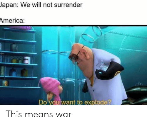 America, Japan, and War: Japan: We will not surrender  America:  Do you want to explode? This means war