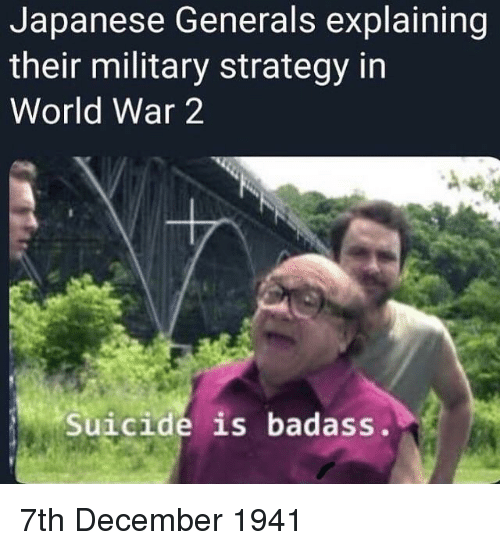 Suicide, World, and Military: Japanese Generals explaining  their military strategy in  World War 2  Suicide is badass. 7th December 1941
