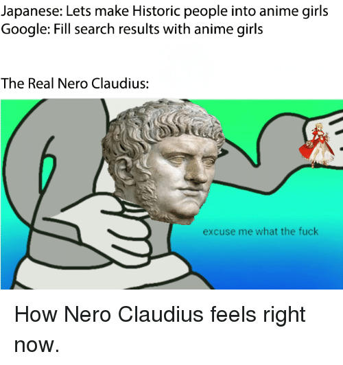 Anime, Girls, and Google: Japanese: Lets make Historic people into anime girls  Google: Fill search results with anime girls  The Real Nero Claudius:  excuse me what the fuck