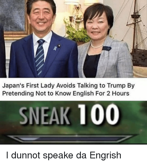 Engrish: Japan's First Lady Avoids Talking to Trump By  Pretending Not to Know English For 2 Hours  SNEAK 100 I dunnot speake da Engrish
