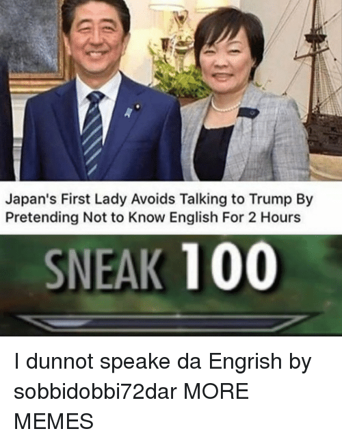 Engrish: Japan's First Lady Avoids Talking to Trump By  Pretending Not to Know English For 2 Hours  SNEAK 100 I dunnot speake da Engrish by sobbidobbi72dar MORE MEMES