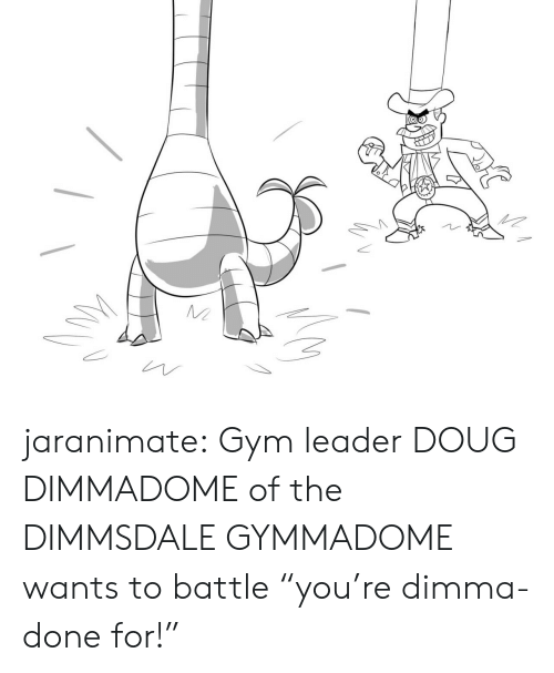 """Doug, Gym, and Tumblr: jaranimate: Gym leader DOUG DIMMADOME of the DIMMSDALE GYMMADOME wants to battle """"you're dimma-done for!"""""""