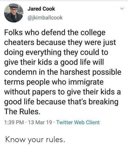 Papers: Jared Cook  @jkimballcook  Folks who defend the college  cheaters because they were just  doing everything they could to  give their kids a good life will  condemn in the harshest possible  terms people who immigrate  without papers to give their kids a  good life because that's breaking  The Rules  1:39 PM 13 Mar 19 Twitter Web Client Know your rules.