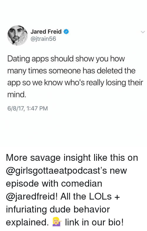 infuriating: Jared Freid  @jtrain56  Dating apps should show you how  many times someone has deleted the  app so we know who's really losing their  mind.  6/8/17, 1:47 PM More savage insight like this on @girlsgottaeatpodcast's new episode with comedian @jaredfreid! All the LOLs + infuriating dude behavior explained. 💁🏼 link in our bio!