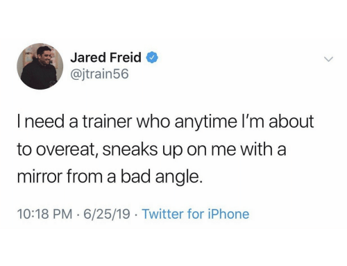 Ineed: Jared Freid  @jtrain56  Ineed a trainer who anytime I'm about  to overeat, sneaks up on me with a  mirror from a bad angle.  10:18 PM 6/25/19 Twitter for iPhone