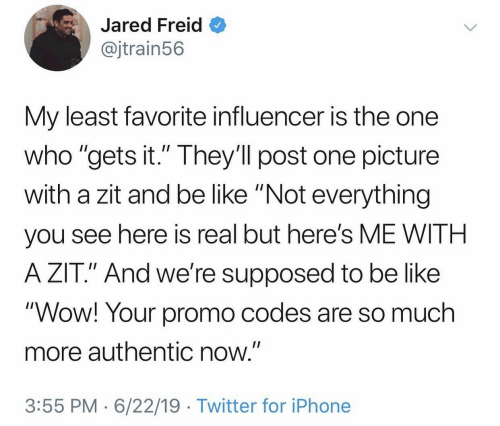 """Jared: Jared Freid  @jtrain56  My least favorite influencer is the one  who """"gets it."""" They'll post one picture  with a zit and be like """"Not everything  II  you see here is real but here's ME WITH  A ZIT."""" And we're supposed to be like  """"Wow! Your promo codes are so much  more authentic now.""""  3:55 PM 6/22/19 Twitter for iPhone"""
