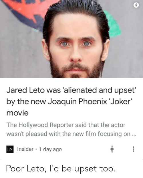 Joker, Reddit, and Jared: Jared Leto was 'alienated and upset'  by the new Joaquin Phoenix 'Joker'  movie  The Hollywood Reporter said that the actor  wasn't pleased with the new film focusing on ...  IN Insider 1 day ago Poor Leto, I'd be upset too.