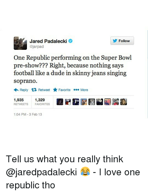 Jared Padalecki: Jared Padalecki  @jarpad  Follow  One Republic performing on the Super Bowl  pre-show??? Right, because nothing says  football like a dude in skinny jeans singing  soprano.  Reply Retweet ★ Favorite More  1,935 1,329  RETWEETS FAVORITES  1:04 PM-3 Feb 13 Tell us what you really think @jaredpadalecki 😂 - I love one republic tho