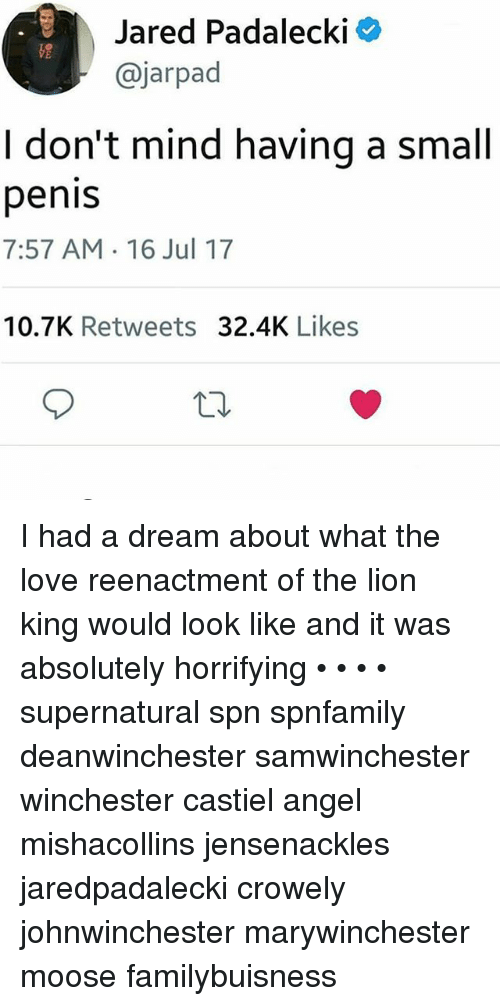 A Dream, Love, and Memes: Jared Padalecki  @jarpad  I don't mind having a small  penis  7:57 AM 16 Jul 17  10.7K Retweets 32.4K Likes I had a dream about what the love reenactment of the lion king would look like and it was absolutely horrifying • • • • supernatural spn spnfamily deanwinchester samwinchester winchester castiel angel mishacollins jensenackles jaredpadalecki crowely johnwinchester marywinchester moose familybuisness