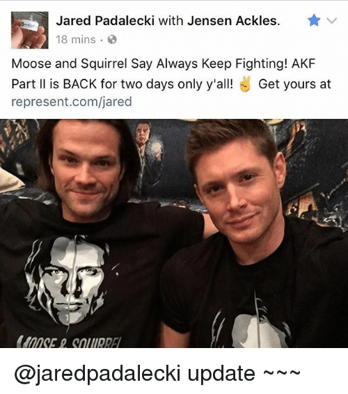 Jared Padalecki: Jared Padalecki with Jensen Ackles. yr v  18 mins.  Moose and Squirrel Say Always Keep Fighting! AKF  Part ll is BACK for two days only y'all! Get yours at  represent.com/jared @jaredpadalecki update ~~~