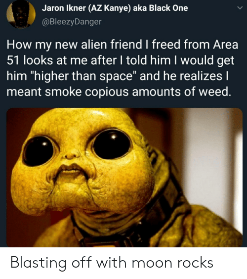 "Kanye, Weed, and Alien: Jaron Ikner (AZ Kanye) aka Black One  @BleezyDanger  How my new alien friend I freed from Area  51 looks at me after I told him I would get  him ""higher than space"" and he realizes I  meant smoke copious amounts of weed. Blasting off with moon rocks"