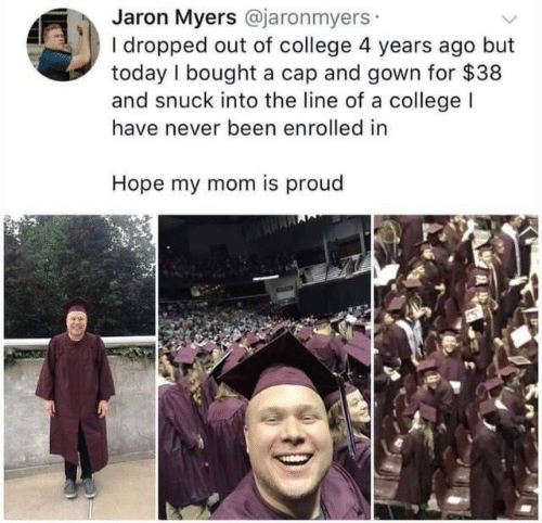 College, Today, and Proud: Jaron Myers @jaronmyers  I dropped out of college 4 years ago but  today I bought a cap and gown for $38  and snuck into the line of a college l  have never been enrolled in  Hope my mom is proud