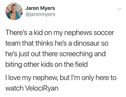 Out There: Jaron Myers  @jaronmyers  There's a kid on my nephews soccer  team that thinks he's a dinosaur so  he's just out there screeching and  biting other kids on the field  I love my nephew, but I'm only here to  watch VelociRyan