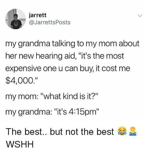 """Grandma, Memes, and Wshh: jarrett  @JarrettsPosts  my grandma talking to my mom about  her new hearing aid, """"it's the most  expensive one u can buy, it cost me  $4,000.""""  my mom: """"what kind is it?""""  my grandma: """"it's 4:15pm"""" The best.. but not the best 😂🤷♂️ WSHH"""