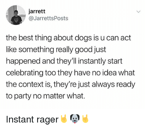 Dogs, Funny, and Party: jarrett  @JarrettsPosts  the best thing about dogs is u can act  like something really good just  happened and they'll instantly start  celebrating too they have no idea what  the context is, they're just always ready  to party no matter what. Instant rager🤘🐶🤘