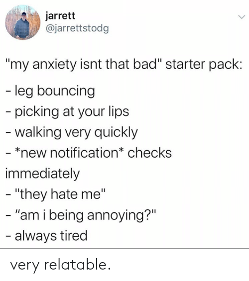 "Checks: jarrett  @jarrettstodg  ""my anxiety isnt that bad"" starter pack:  - leg bouncing  picking at your lips  -walking very quickly  - *new notification* checks  immediately  - ""they hate me""  - ""am i being annoying?""  - always tired very relatable."