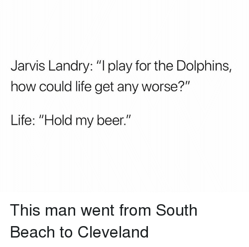 """Beer, Life, and Nfl: Jarvis Landry: """"l play for the Dolphins,  how could life get any worse?""""  Life: """"Hold my beer."""" This man went from South Beach to Cleveland"""