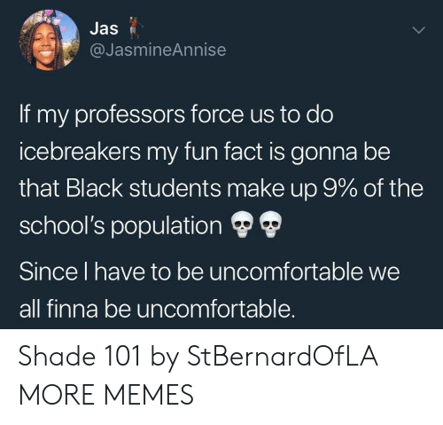 jas: Jas  @JasmineAnnise  If my professors force us to do  icebreakers my fun fact is gonna be  that Black students make up 9% of the  school's population Ф Ф  Since l have to be uncomfortable we  all finna be uncomfortable. Shade 101 by StBernardOfLA MORE MEMES