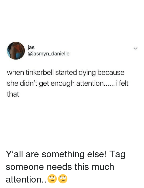 jas: jas  @jasmyn_danielle  when tinkerbell started dying because  she didn't get enough attention.. felt  that Y'all are something else! Tag someone needs this much attention..🙄🙄