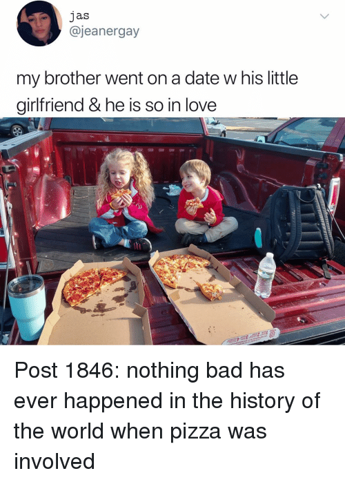 jas: jas  @jeanergay  my brother went on a date w his little  girlfriend & he is so in love  0) Post 1846: nothing bad has ever happened in the history of the world when pizza was involved