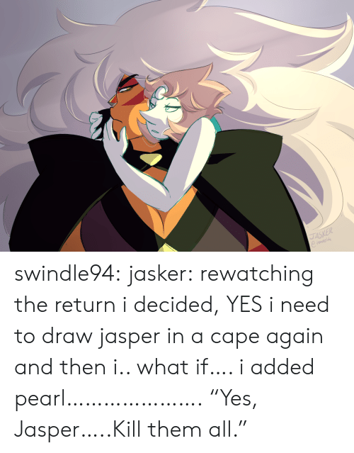 """Rewatching: JASKER swindle94:  jasker:  rewatching the return i decided, YES i need to draw jasper in a cape again and then i.. what if…. i added pearl………………….  """"Yes, Jasper…..Kill them all."""""""