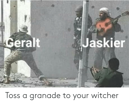 witcher: Jaskier  Geralt Toss a granade to your witcher
