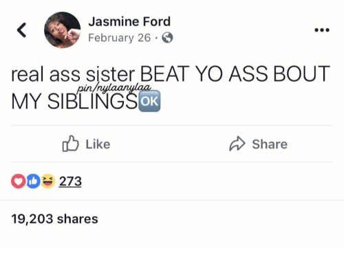 jasmine: Jasmine Ford  February 26  real ass sister BEAT YO ASS BOUT  MY SIBLINGSoR  OK  Like  Share  O 273  19,203 shares