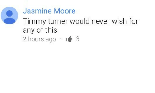 jasmine: Jasmine Moore  Timmy turner would never wish for  any of this  ours ago I