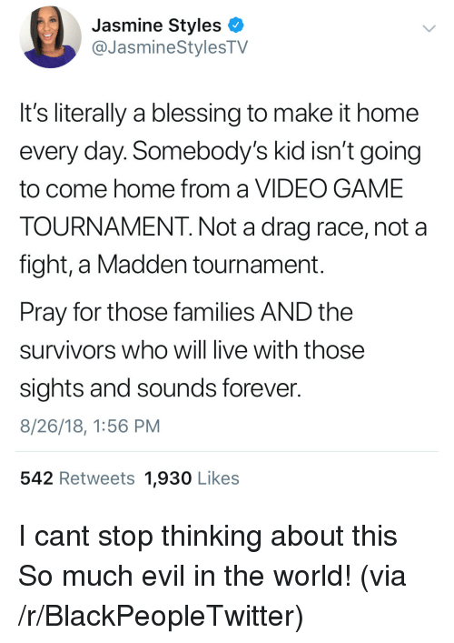 Sights: Jasmine Styles <  @JasmineStylesTV  It's literally a blessing to make it home  every day. Somebody's kid isn't going  to come home from a VIDEO GAME  TOURNAMENT. Not a drag race, not a  fight, a Madden tournament.  Pray for those families AND the  survivors who will live with those  sights and sounds forever.  8/26/18, 1:56 PM  542 Retweets 1,930 Likes I cant stop thinking about this So much evil in the world! (via /r/BlackPeopleTwitter)