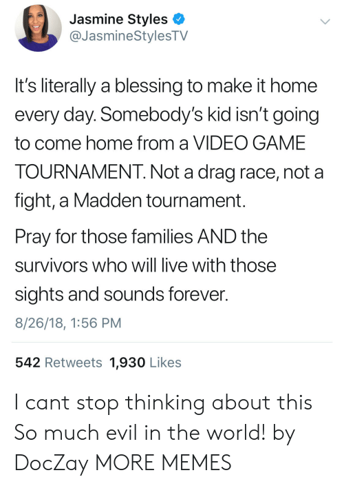Sights: Jasmine Styles <  @JasmineStylesTV  It's literally a blessing to make it home  every day. Somebody's kid isn't going  to come home from a VIDEO GAME  TOURNAMENT. Not a drag race, not a  fight, a Madden tournament.  Pray for those families AND the  survivors who will live with those  sights and sounds forever.  8/26/18, 1:56 PM  542 Retweets 1,930 Likes I cant stop thinking about this So much evil in the world! by DocZay MORE MEMES