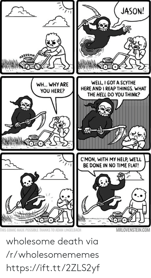 no time: JASON!  ARRRRMM  WELL, I GOT A SCYTHE  HERE AND I REAP THINGS. WHAT  THE HELL DO YOU THINK?  WH... WHY ARE  YOU HERE?  CMON, WITH MY HELP, WE'LL  BE DONE IN NO TIME FLAT!  SWISH  ...  THIS COMIC MADE POSSIBLE THANKS TO ADAM LINGELBACH  MRLOVENSTEIN.COM wholesome death via /r/wholesomememes https://ift.tt/2ZLS2yf