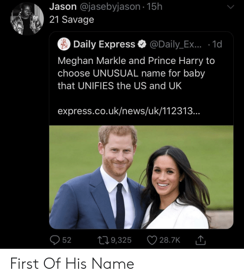 Uk News: Jason @jasebyjason 15h  21 Savage  Daily Express @Daily_Ex.. .1d  Meghan Markle and Prince Harry to  choose UNUSUAL name for baby  that UNIFIES the US and UK  express.co.uk/news/uk/112313...  52 9,325 28.7KT First Of His Name