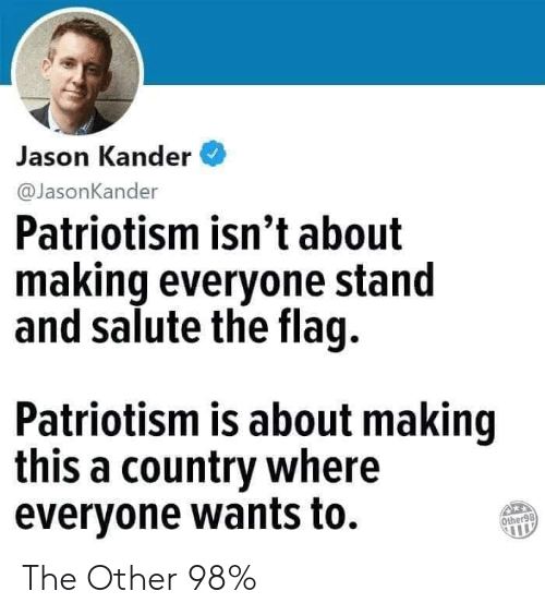 Salute: Jason Kander  @JasonKander  Patriotism isn't about  making everyone stand  and salute the flag.  Patriotism is about making  this a country where  evervone wants to.  Other98 The Other 98%