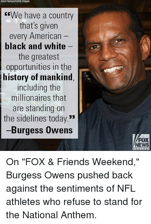 "sidelines: Jason Kempin/Getty Images  rrWe have a country  that's given  every American  black and white  the greatest  opportunities in the  history of mankind  including the  millionaires that  are standing on  the sidelines today.  Burgess Owens  FOX  NEWS  h a On ""FOX & Friends Weekend,"" Burgess Owens pushed back against the sentiments of NFL athletes who refuse to stand for the National Anthem."