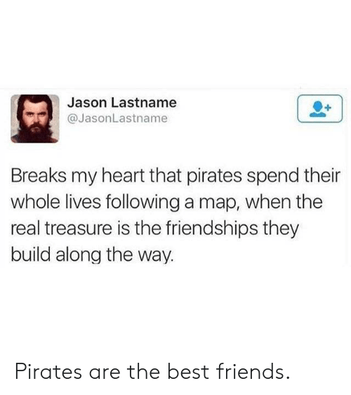 Friends, Best, and Heart: Jason Lastname  @JasonLastname  Breaks my heart that pirates spend their  whole lives following a map, when the  real treasure is the friendships they  build along the way. Pirates are the best friends.