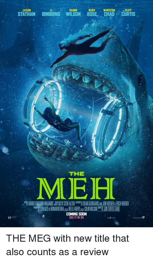 Funny, Hoe, and Meh: JASON  LI  RAINN  RUBYWINSTONLIFF  STATHAM BINGBING WILSON ROSE CHAD CURTIS  THE  MEH  HARRYGREGSON VILL AMS  STEELTEN  TRA,p BELE ANERYogpa UNWISONJONTUREIANB  BASED ON THE  NOVEL MEG BY  DENGE GAIS JO HOE ER ERICHHOEBE  COMING SOON  SEE IT IN 3D THE MEG with new title that also counts as a review