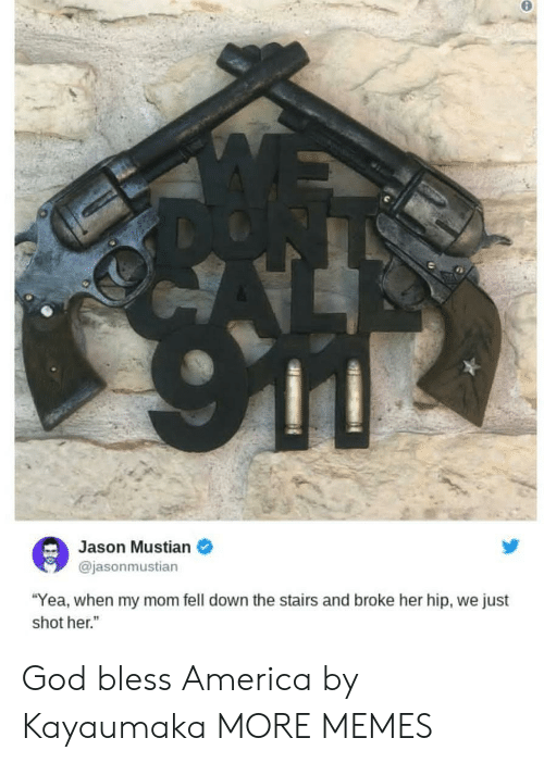 """America, Dank, and God: Jason Mustian  @jasonmustian  """"Yea, when my mom fell down the stairs and broke her hip, we just  shot her."""" God bless America by Kayaumaka MORE MEMES"""