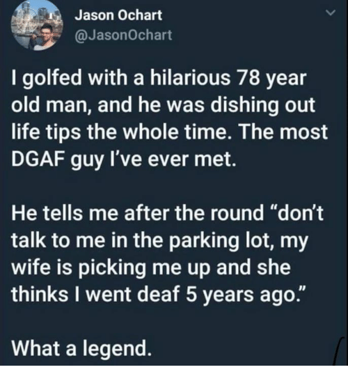 """Dank, Life, and Old Man: Jason Ochart  @JasonOchart  I golfed with a hilarious 78 year  old man, and he was dishing out  life tips the whole time. The most  DGAF guy l've ever met.  He tells me after the round """"don't  talk to me in the parking lot, my  wife is picking me up and she  thinks I went deaf 5 years ago  What a legend"""