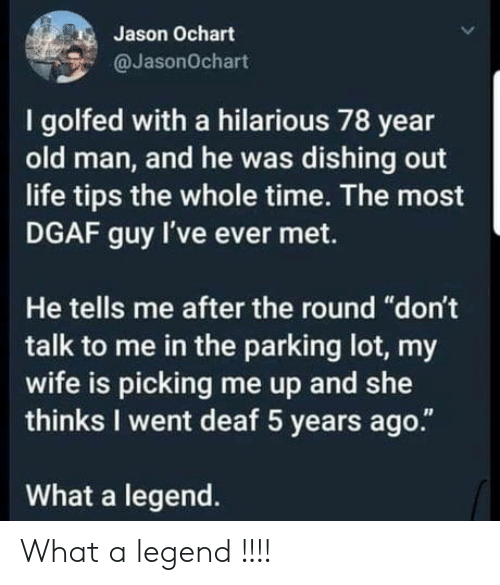 """Don't Talk to Me: Jason Ochart  @JasonOchart  I golfed with a hilarious 78 year  old man, and he was dishing out  life tips the whole time. The most  DGAF guy I've ever met.  He tells me after the round """"don't  talk to me in the parking lot, my  wife is picking me up and she  thinks I went deaf 5 years ago.""""  What a legend. What a legend !!!!"""