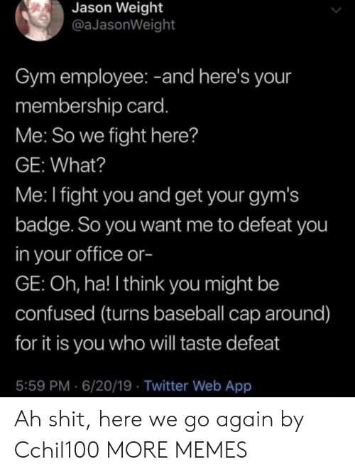 Baseball, Confused, and Dank: Jason Weight  @aJasonWeight  Gym employee: -and here's your  membership card.  Me: So we fight here?  GE: What?  Me: I fight you and get your gym's  badge. So you want me to defeat you  in your office or-  GE: Oh, ha! I think you might be  confused (turns baseball cap around)  for it is you who will taste defeat  5:59 PM 6/20/19 Twitter Web App Ah shit, here we go again by Cchil100 MORE MEMES
