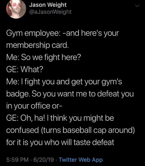 It Is You: Jason Weight  @aJasonWeight  Gym employee: -and here's your  membership card.  Me: So we fight here?  GE: What?  Me: I fight you and get your gym's  badge. So you want me to defeat you  in your office or-  GE: Oh, ha! I think you might be  confused (turns baseball cap around)  for it is you whowill taste defeat  5:59 PM 6/20/19 Twitter Web App