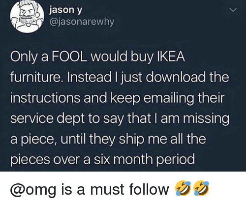 Ikea, Omg, and Period: jason y  @jasonarewhy  Only a FOOL would buy IKEA  furniture. Instead Ijust download the  instructions and keep emailing their  service dept to say that I am missing  a piece, until they ship me all the  pieces over a six month period @omg is a must follow 🤣🤣