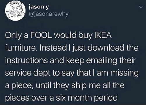 Dank, Ikea, and Furniture: jason y  @jasonarewhy  Only a FOOL would buy IKEA  furniture. Instead I just download the  instructions and keep emailing their  service dept to say that I am missing  a piece, until they ship me all the  pieces over a six month perioc