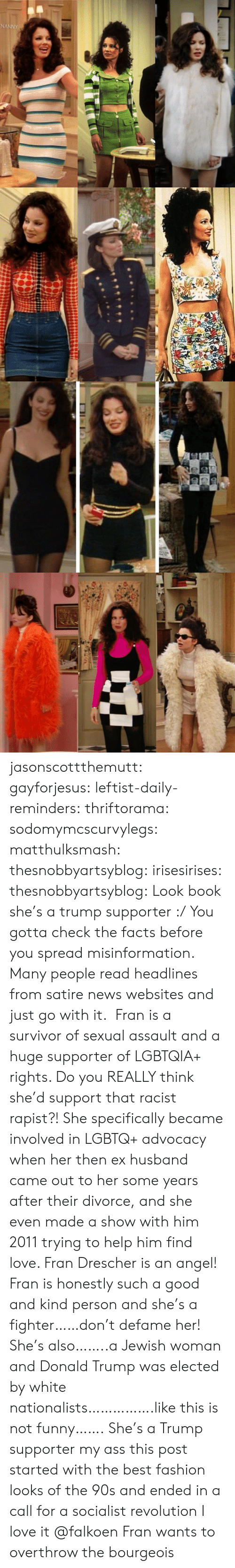 Ass, Donald Trump, and Facts: jasonscottthemutt:  gayforjesus:  leftist-daily-reminders:  thriftorama:  sodomymcscurvylegs:  matthulksmash:   thesnobbyartsyblog:  irisesirises:  thesnobbyartsyblog: Look book she's a trump supporter :/  You gotta check the facts before you spread misinformation. Many people read headlines from satire news websites and just go with it.  Fran is a survivor of sexual assault and a huge supporter of LGBTQIA+ rights. Do you REALLY think she'd support that racist rapist?!   She specifically became involved in LGBTQ+ advocacy when her then ex husband came out to her some years after their divorce, and she even made a show with him 2011 trying to help him find love. Fran Drescher is an angel!  Fran is honestly such a good and kind person and she's a fighter……don't defame her! She's also……..a Jewish woman and Donald Trump was elected by white nationalists…………….like this is not funny…….  She's a Trump supporter my ass  this post started with the best fashion looks of the 90s and ended in a call for a socialist revolution I love it  @falkoen Fran wants to overthrow the bourgeois