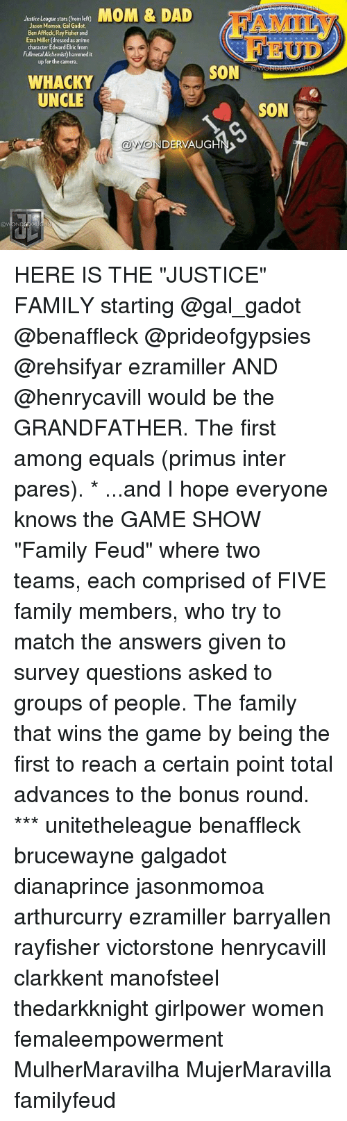 """Family Feud: Jaticelogqestan (iemlet MOM & DAD  Justice League stars (rom left)  Jason Momoa, Gal Gadot.  Ben Affleck, Ray Fisher and  Ezra Miller (dressed as anime  character Edward Elric from  Fulmetal Alchemist) hammed it  up for the camera.  AMILY  EUD  SON  WHACKY  UNCLE  @WONDERVAUGHN>  ave HERE IS THE """"JUSTICE"""" FAMILY starting @gal_gadot @benaffleck @prideofgypsies @rehsifyar ezramiller AND @henrycavill would be the GRANDFATHER. The first among equals (primus inter pares). * ...and I hope everyone knows the GAME SHOW """"Family Feud"""" where two teams, each comprised of FIVE family members, who try to match the answers given to survey questions asked to groups of people. The family that wins the game by being the first to reach a certain point total advances to the bonus round. *** unitetheleague benaffleck brucewayne galgadot dianaprince jasonmomoa arthurcurry ezramiller barryallen rayfisher victorstone henrycavill clarkkent manofsteel thedarkknight girlpower women femaleempowerment MulherMaravilha MujerMaravilla familyfeud"""
